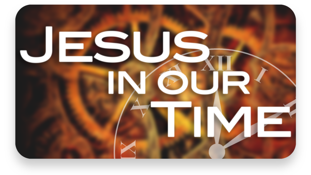 Jesus In Our Time   Weekdays at 10AM