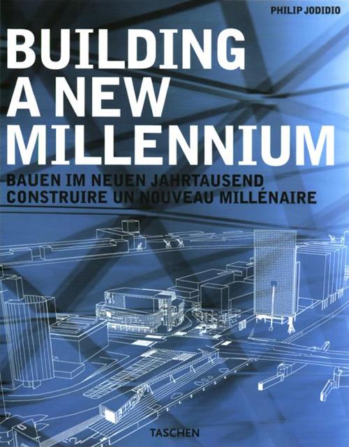 Building a New Millenium: Bauen Im Neuen Jahrtausend Construire UN Nouveau Millenaire (Taschen) Philip Jodidio