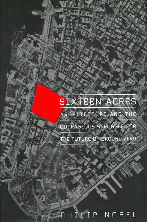 Sixteen Acres: Architecture and the Outrageous Struggle for the Future of Ground Zero (Metropolitan) Philip Nobel