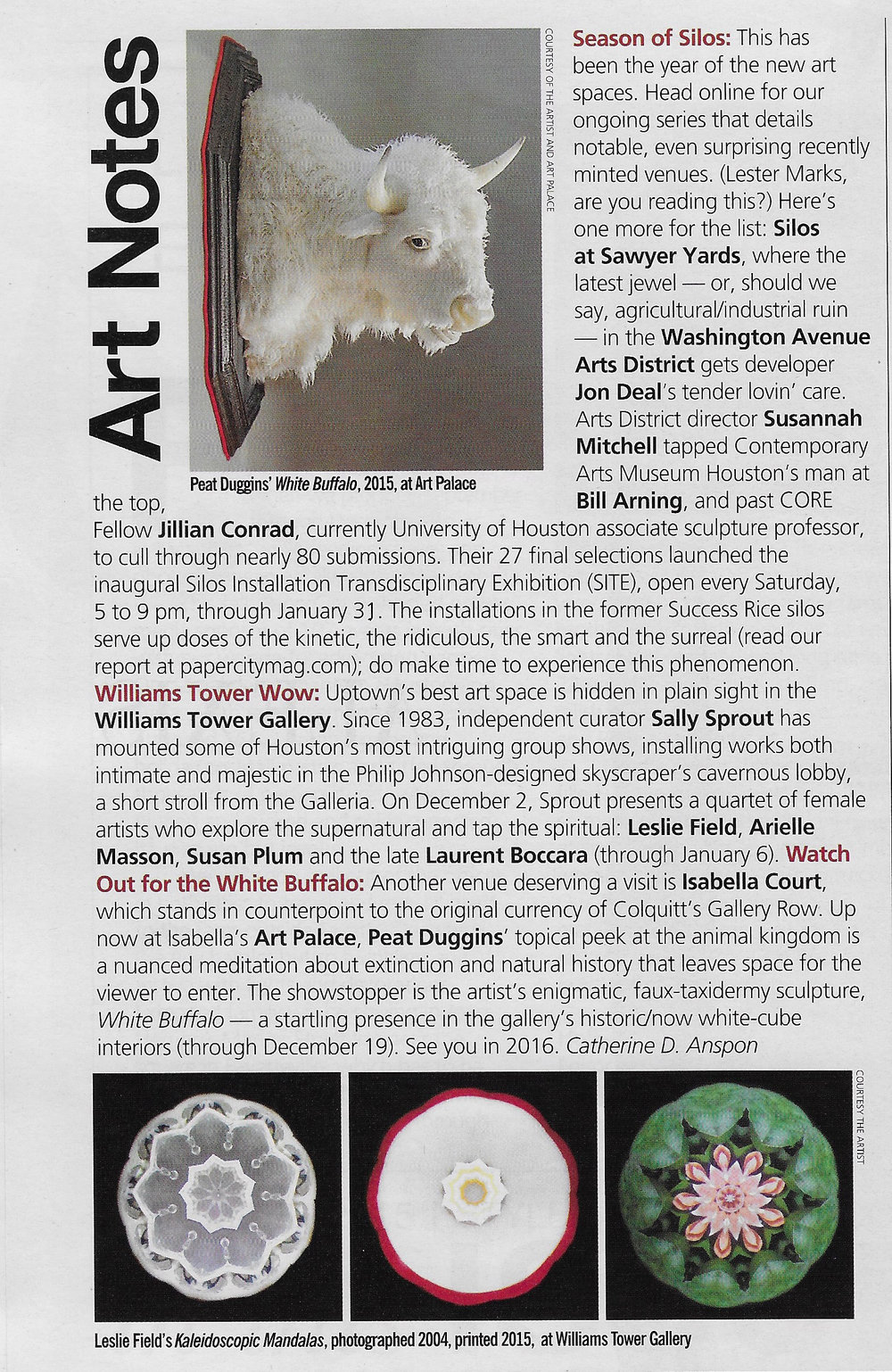 Art Notes, PaperCity   - December 2015. Williams Tower Wow: Uptown's best art space is hidden in plain sight in the Williams Tower Gallery.  Since 1983, independent curator Sally Sprout has mounted some of Houston's most intriguing group shows, installing works both intimate and majestic in the Philip Johnson-designed skyscraper's cavernous lobby, a short stroll from the Galleria. On December 2, Sprout presents a quartet of female artists who explore the supernatural and tap the spiritual: Leslie Field, Arielle Masson, Susan Plum, and the late Laurent Boccara.