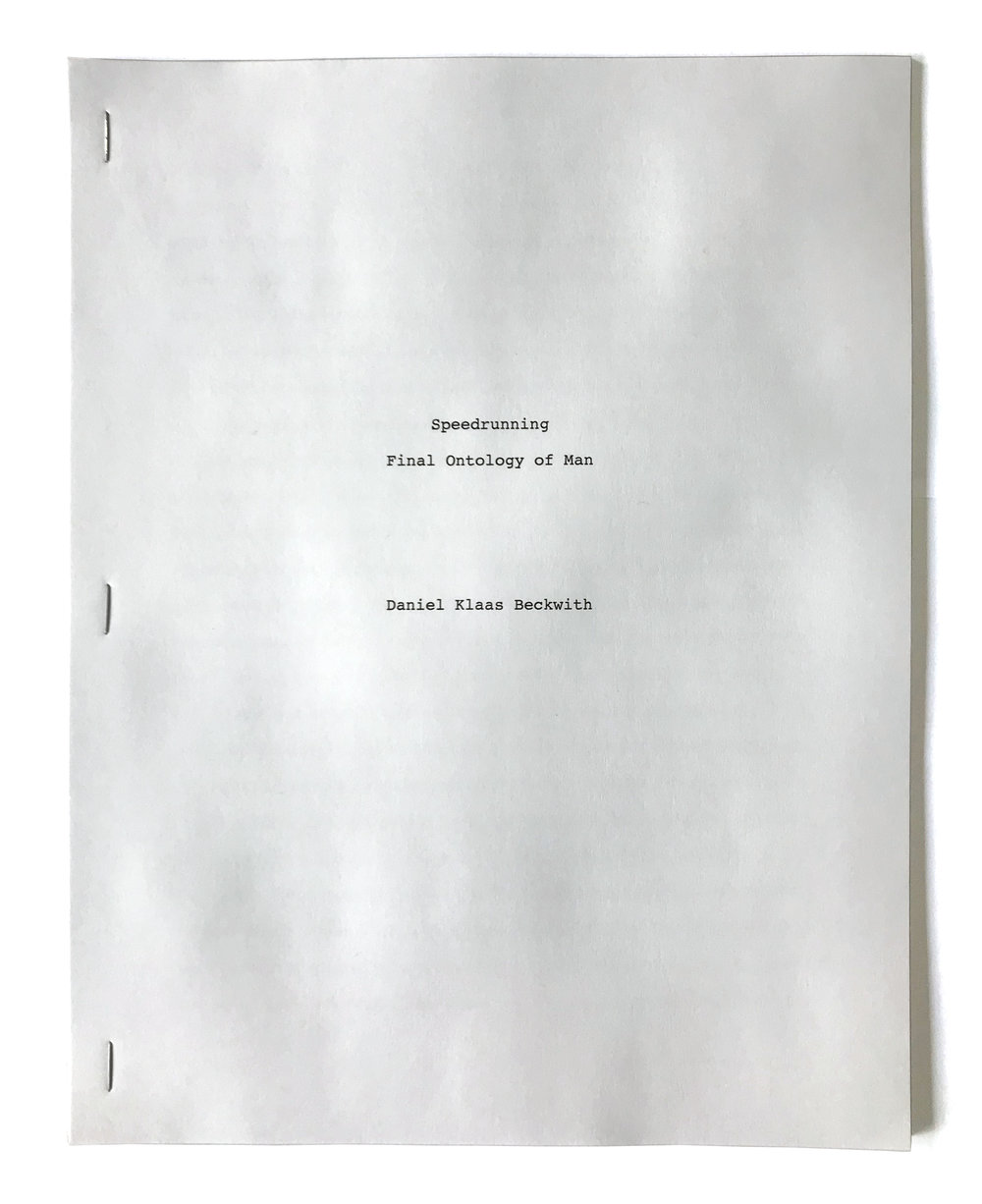 Daniel Klaas Beckwith  Speedrunning: Final Ontology of Man,  2017 an abridged article positing speedrunning as the pinnacle of human achievement and last breath before the post human moment staple bound text, 33 pages 11 x 8 1/2 inches (28 x 22 cm) DKB1