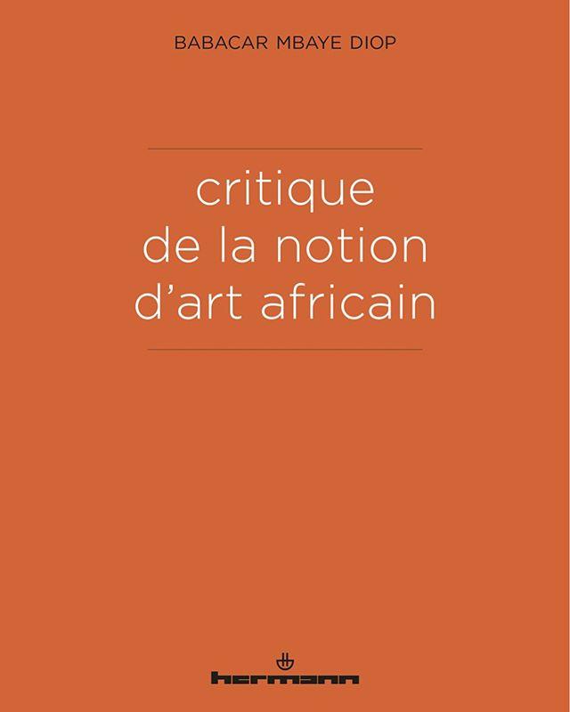 CRITIQUE DE LA NOTION D'ART AFRlCAIN, Babacar Mbaye Diop, aux éditions Hermann de Paris   http://www.editions-hermann.fr/5390-critique-de-la-notion-d-art-africain.html —— «Monsieur Diop mène dans ce livre un excellent travail de déconstruction et de réappropriation de la notion d'art africain.  L'art africain a manqué de critiques et de commentateurs africains et s'est vu dépossédé, dès le départ pourrait-on dire, de sa théorisation au profit de regards étrangers. Le grand mérite de l'auteur est d'avoir abordé un sujet complexe et encore mal étudié, où beaucoup restent prisonniers des catégories coloniales au moment même où la réflexion est aussi mise sous pression par les catégories de l'art contemporain. Monsieur Diop est appelé à devenir un spécialiste de premier plan de l'art africain dans ce qu'il a de contemporain comme dans ce qu'il a de classique.» (Yves Michaud) — #babacarmbayediop #critiquedelanotiondartafricain  #hermann #editionshermann #aicamember #aicapublications #aicainternational #artcritic #critique #africart