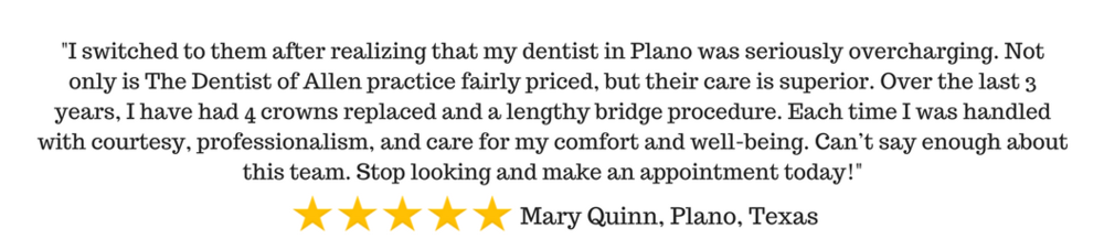 -I switched to them after realizing that my dentist in Plano was seriously overcharging. Not only is The Dentist of Allen practice fairly priced, but their care is superior. Over the last 3 years, I have had 4 crowns (3).png