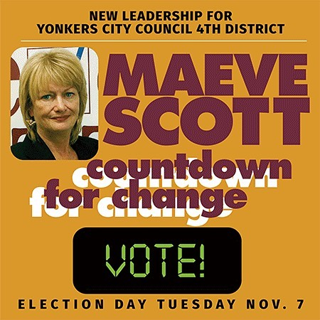 "TODAY IS ELECTION DAY!! Make sure you get out today and cast your vote for Maeve Scott. Every vote counts! When Democrats VOTE...Democrats WIN!! ""I thank you all for your support. I'm ready to start working hard for you TOMORROW as your 4th District Yonkers City Councilwoman."" - Maeve Scott  Read more: http://www.rgcreativeconsulting.com/COUNTDOWNVOTE"