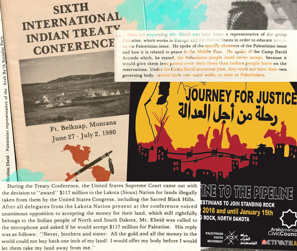 "Palestinians in Montana and North Dakota, 1980 & 2016    Palestinian delegates attended the 1980 International Indian Treaty Conference hosted by the people of the Fort Belknap Indian Reservation in Montana. During the proceedings, Mr. Ibrahim Ebeid spoke of the ""indivisible struggle of the Palestinian Arab peoples and the Indian people of the Western Hemisphere.""  In 2016, the Palestinian Youth Movement sent a delegation to Standing Rock in North Dakota to ""show support and true joint-struggle solidarity in this time of native resilience."""