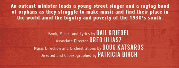 An outcast minister leads a young street singer and a ragtag band of orphans as they struggle to mmake music and find their place in the world amid the bigotry and poverty of the 1930s south. Book, music and lyrics by Gail Kriegel. Associate Director Greg Uliasz. Music direction and Orchestrations by Doug Katsaros. Directed and Choreographed by Patricia Birch.