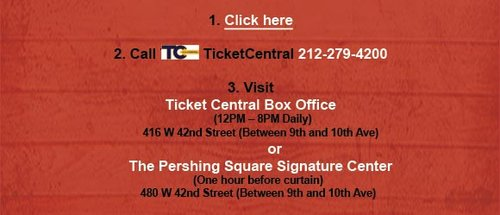 1. Visit TicketCentral.com and use the code above. 2. Call TicketCentral at 212-279-4200. 3. Visit Ticket Central Box Office (12PM – 8PM Daily) at 416 W 42nd Street (Between 9th and 10th Ave). Or The Pershing Square Signature Center (One hour before curtain) at 480 W 42nd Street (Between 9th and 10th Ave).