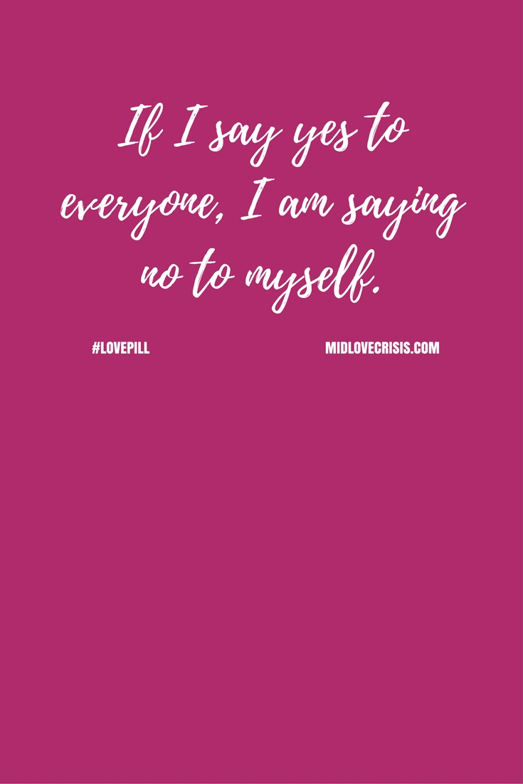 If I say yes to everyone, I am saying no to myself. #LovePills