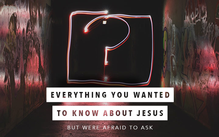 Everything You Wanted to Know About Jesus But Were Afraid to Ask