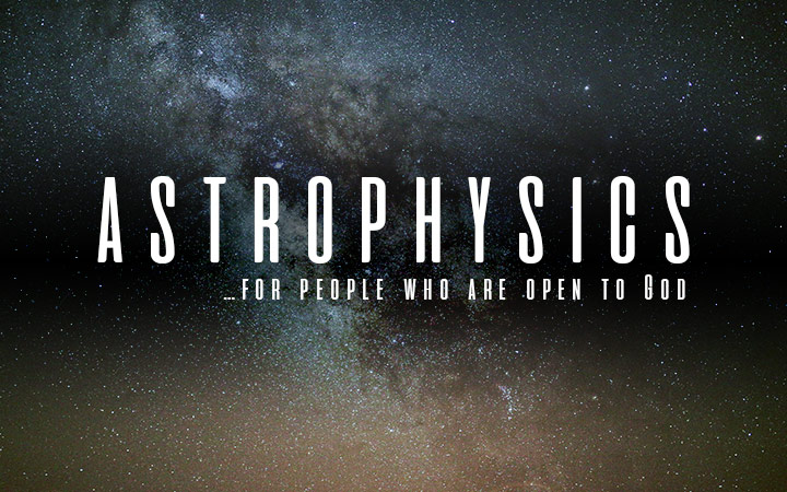Astrophysics...For People Who Are Open to God