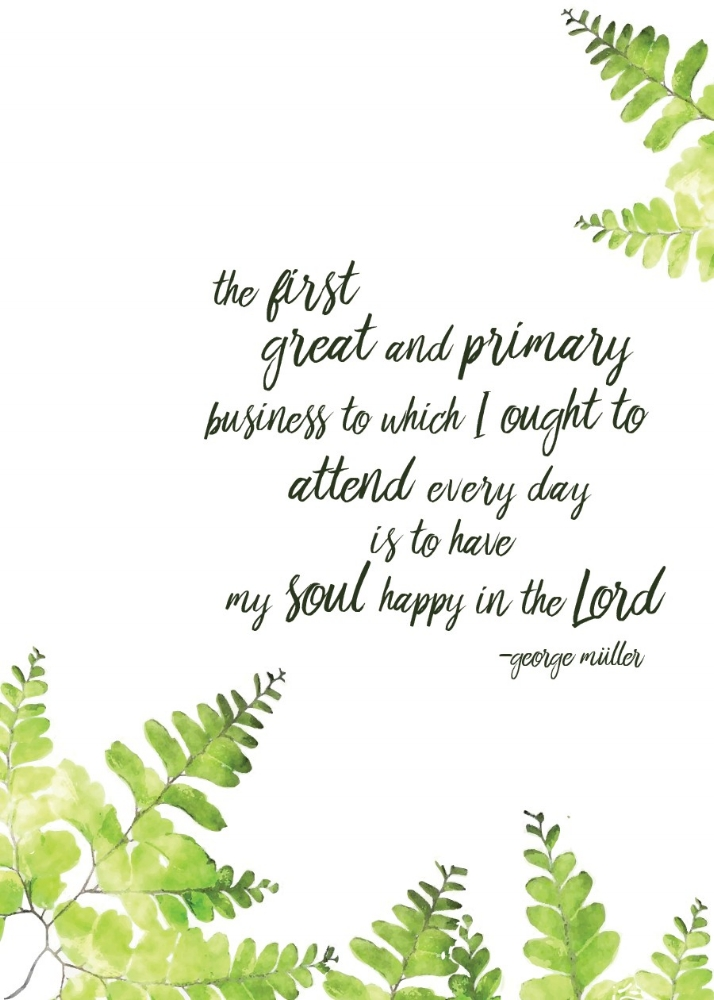 "Printable 4 | ""The First"" (5x7"")  ""The first great and primary business to which I ought to attend every day is to have my soul happy in the Lord - George Mueller""   Give It Pretty  for Risen Motherhood    DOWNLOAD"