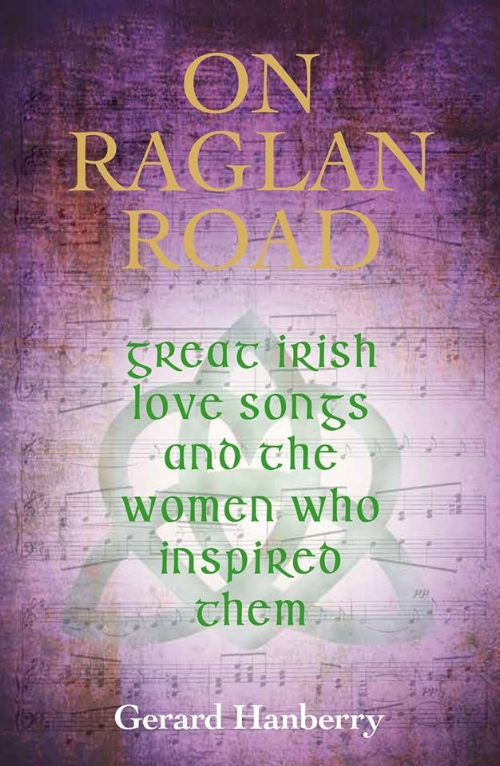 - In September 2016 The Collins Press published my latest book 'On Raglan Road – Great Irish Love Songs and the Women Who Inspired Them'. It covers fourteen well known Irish love songs through the centuries and including the story of who inspired such great contemporary songs such as Thin Lizzy's 'Sarah', Mick Hanly's 'Past the Point Of Rescue', Johnny Duhan's 'The Voyage'  also the story of 'Nancy Spain' , Mundy's 'To You I Bestow' and many more. The book is now available to purchase online as well as book shops nationwide.