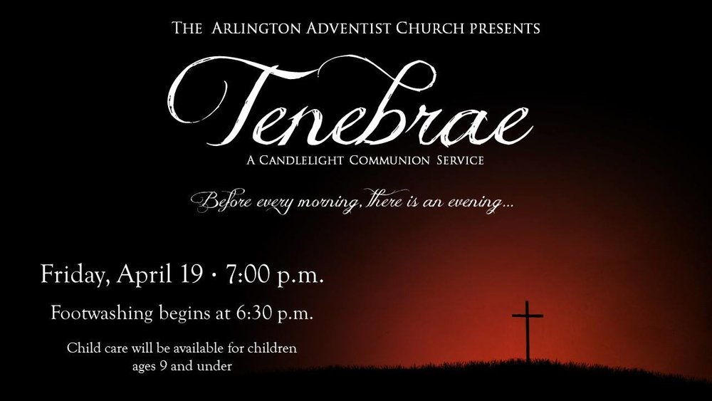 EASTER COMMUNION SERVICE - FRIDAY, APRIL 19, 6:30PM  The Arlington Adventist Church presents Tenebrae: A Candlelight Communion Service as part of our Easter Weekend programming. Through song and spoken word, Tenebrae tells the story of salvation from Creation through the Crucifixion. Music will be performed by our sanctuary choir under the direction of Mr. Travis Simpson. Footwashing begins at 6:30PM, followed by the Tenebrae at 7PM. Child care will be provided for children age 9 and under.