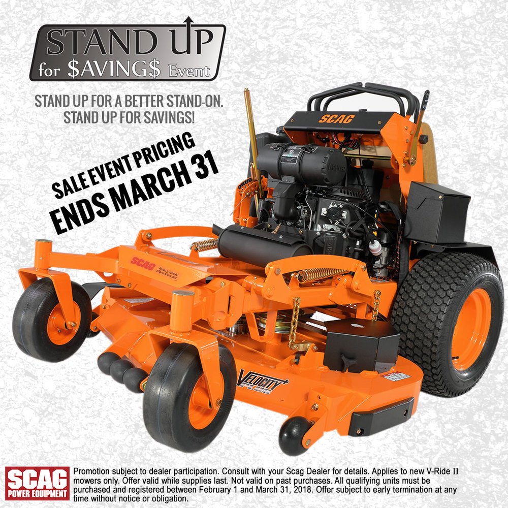 STAND UP 4 SAVINGS - NOW THRU MAR. 31, DON'T MISS AN OPPORTUNITY FOR BIG SAVINGS ON THE ALL-NEW SCAG V-RIDE II STANDER MOWER.