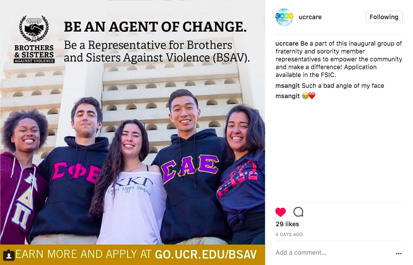 BSAV Campaign - We created this post for the newly launched Brothers & Sisters Against Violence student group. It appears in the UCR CARE Instagram feed and in their print materials as well. I will be checking in with the group this month to see how many students applied to be representatives.