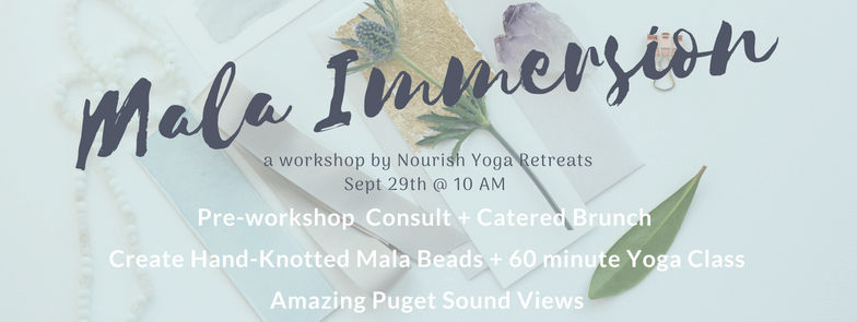 We are excited to announce another MALA IMMERSION with CARRIE this FALL at her beautiful YOGA STUDIO overlooking Puget Sound.  CLICK HERE  for more DETAILS.