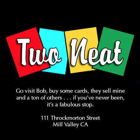 TWO NEAT - Two Neat, the BEST card shop, ever! He sells cards with my artwork, he sells cards with lots of artists work, he supports the art community in Mill Valley, and it's a great place to stop in for a quick chat, a gift and a CARD!