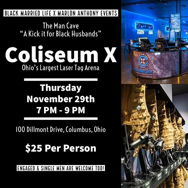 "@BlackMarriedLife & @MarlonAnthonyEvents presents ""The Man Cave: A Kick It for Black Husbands."" • Calling all Black Husbands in Columbus to come out to @ColiseumX for a night of fun and fellowship with other husbands in the city. It's only $25 to participate and this can be paid at the door. If you plan on coming out to laser tag, drop a 🔫 in the comments below. Hope to see you on November 29th. Just hit up Al (@Frugal_Freddy) or Marlon (@MarlonAnthonyEvents) if you have any questions. #ManCave614 #BlackMarriedLife #MarlonAnthonyEvents #BlackHusbands #BlackMen  #MeetUp"