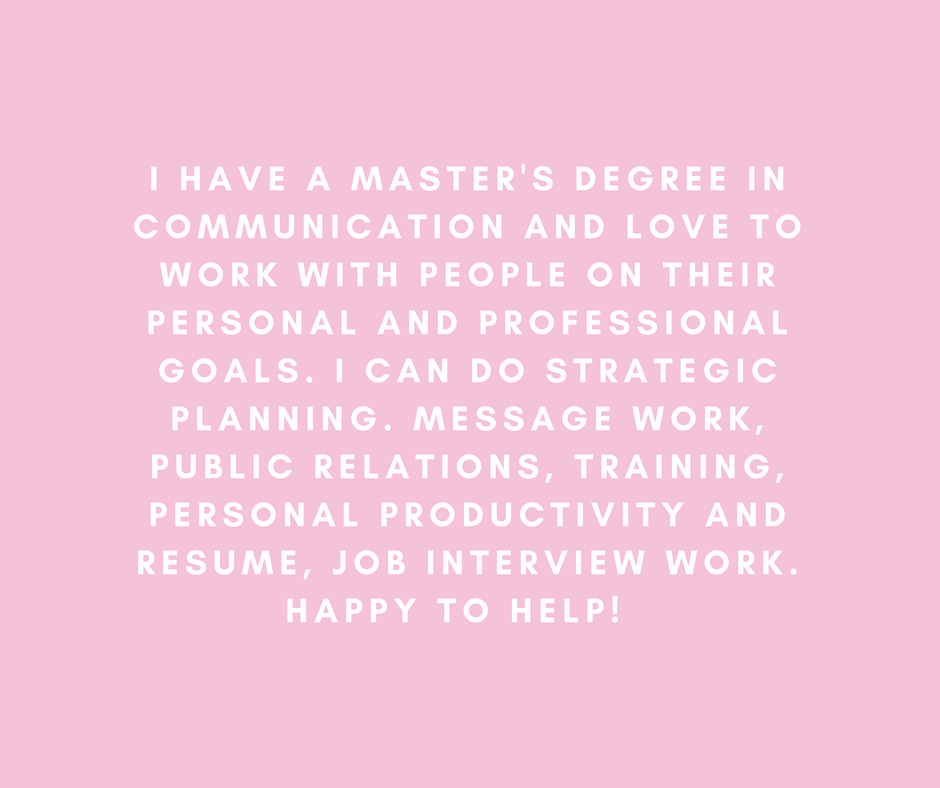 I have a Master's degree in Communication and love to work with people on their personal and professional goals. I can do strategic planning. Message work, public relations, training, personal productivity and resume, job interview work. Happy to help!
