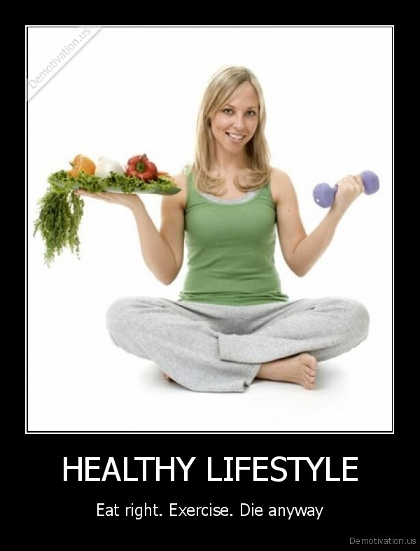 demotivation.us_HEALTHY-LIFESTYLE-Eat-right.-Exercise.-Die-anyway_136016181276.jpg