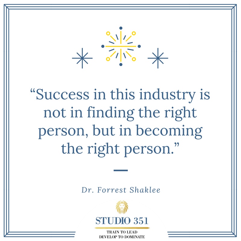 Success in this industry is not in finding the right person, but in becoming the right person. Dr. Forrest Shaklee