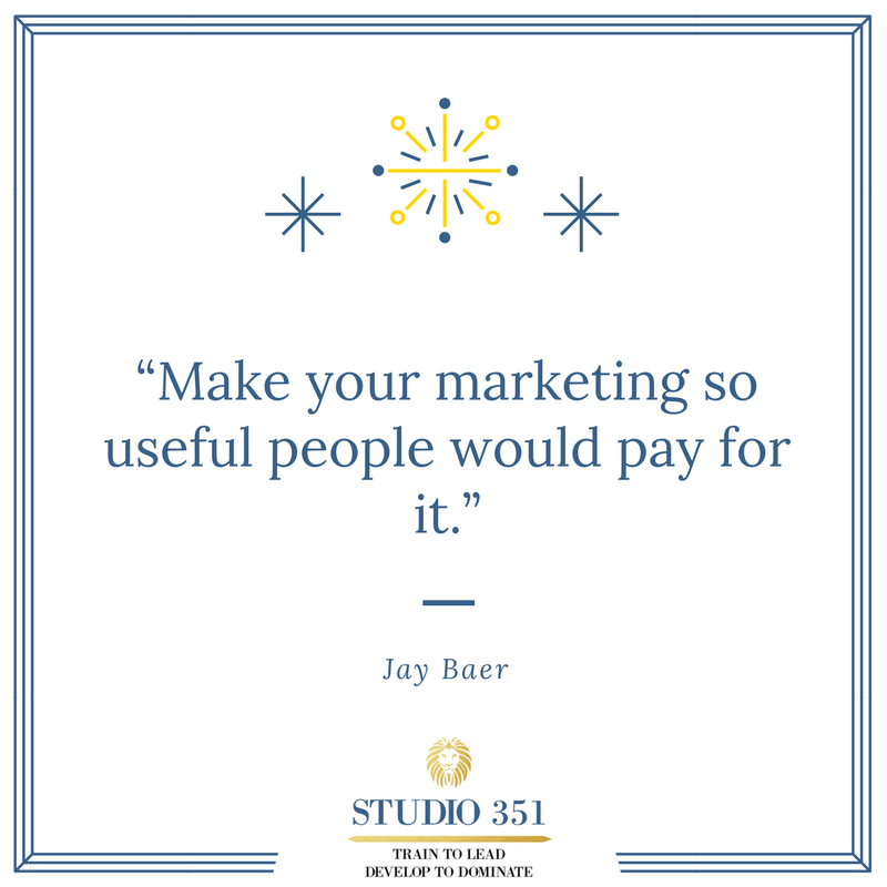 Make your marketing so useful people would pay for it. Jay Baer