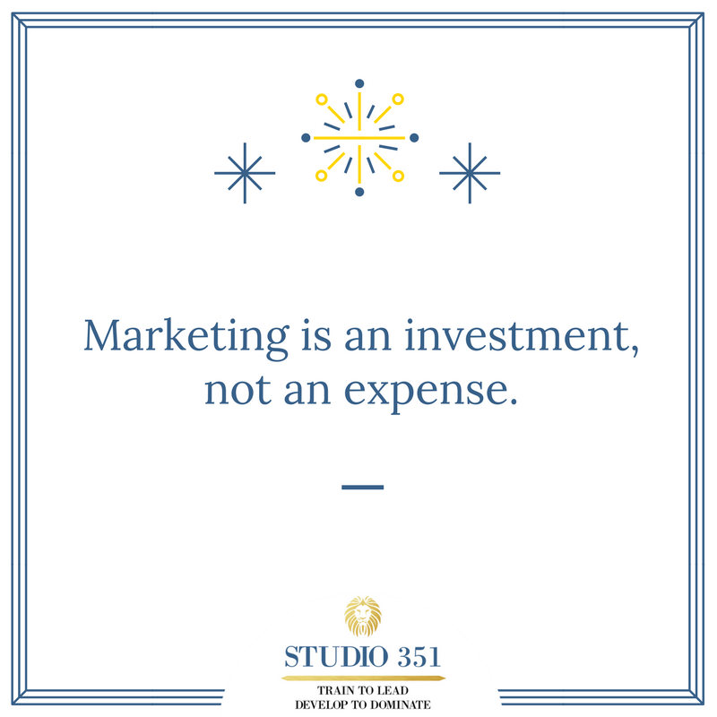 Marketing is an investment, not an expense.