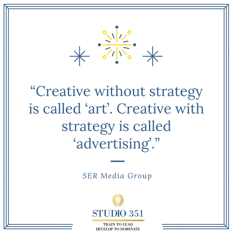 Creative without strategy is called 'art'. Creative with strategy is called 'advertising'. SER Media Group