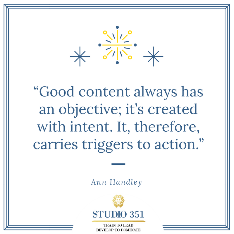 Good content always has an objective; it's created with intent. It, therefore, carries triggers to action. Ann Handley