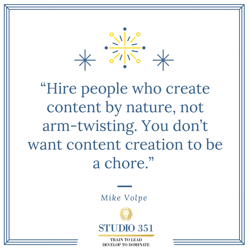 Hire people who create content by nature, not arm-twisting. You don't want content creation to be a chore. – Mike Volpe
