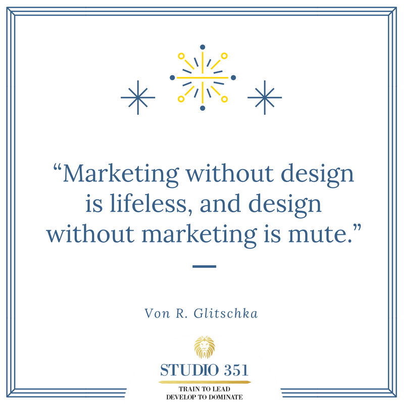 Marketing without design is lifeless, and design without marketing is mute. – Von R. Glitschka