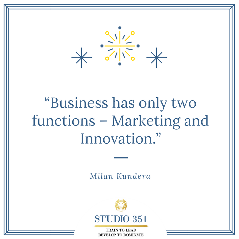 Business has only two functions – Marketing and Innovation. –Milan Kundera