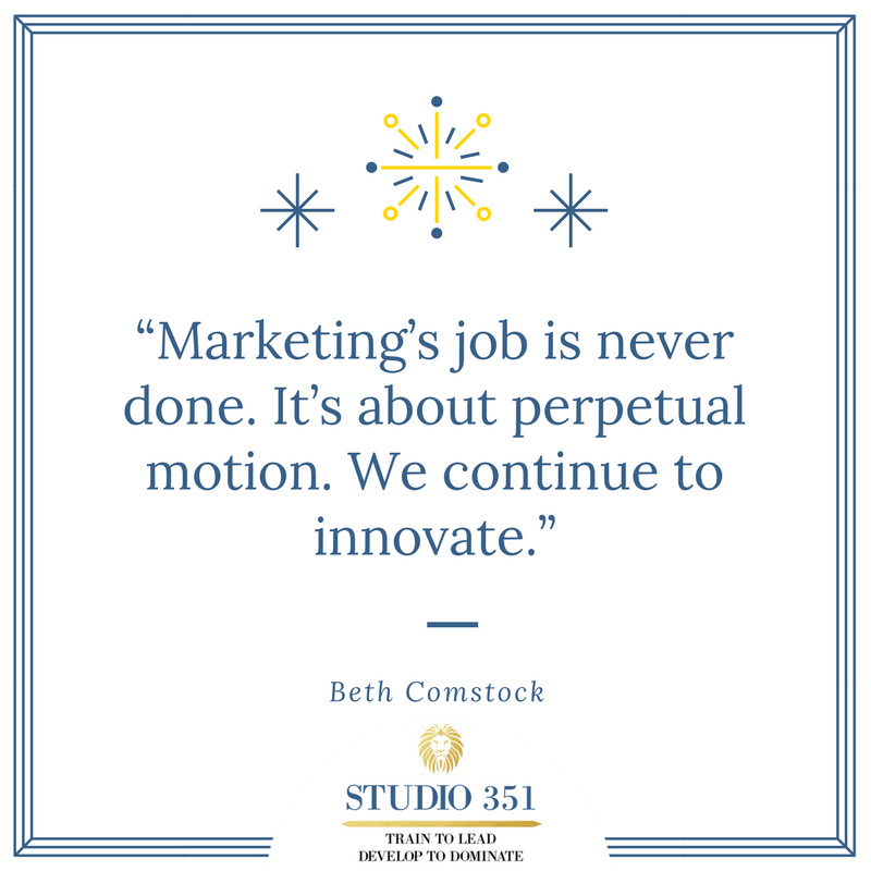 Marketing's job is never done. It's about perpetual motion. We continue to innovate. – Beth Comstock