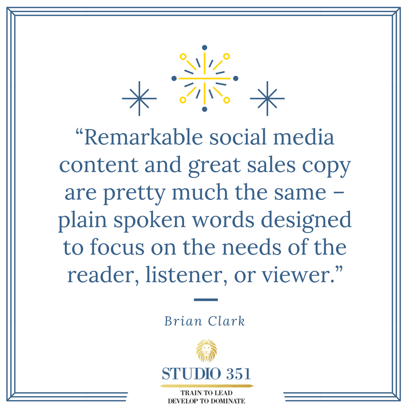 Remarkable social media content and great sales copy are pretty much the same – plain spoken words designed to focus on the needs of the reader, listener, or viewer. – Brian Clark