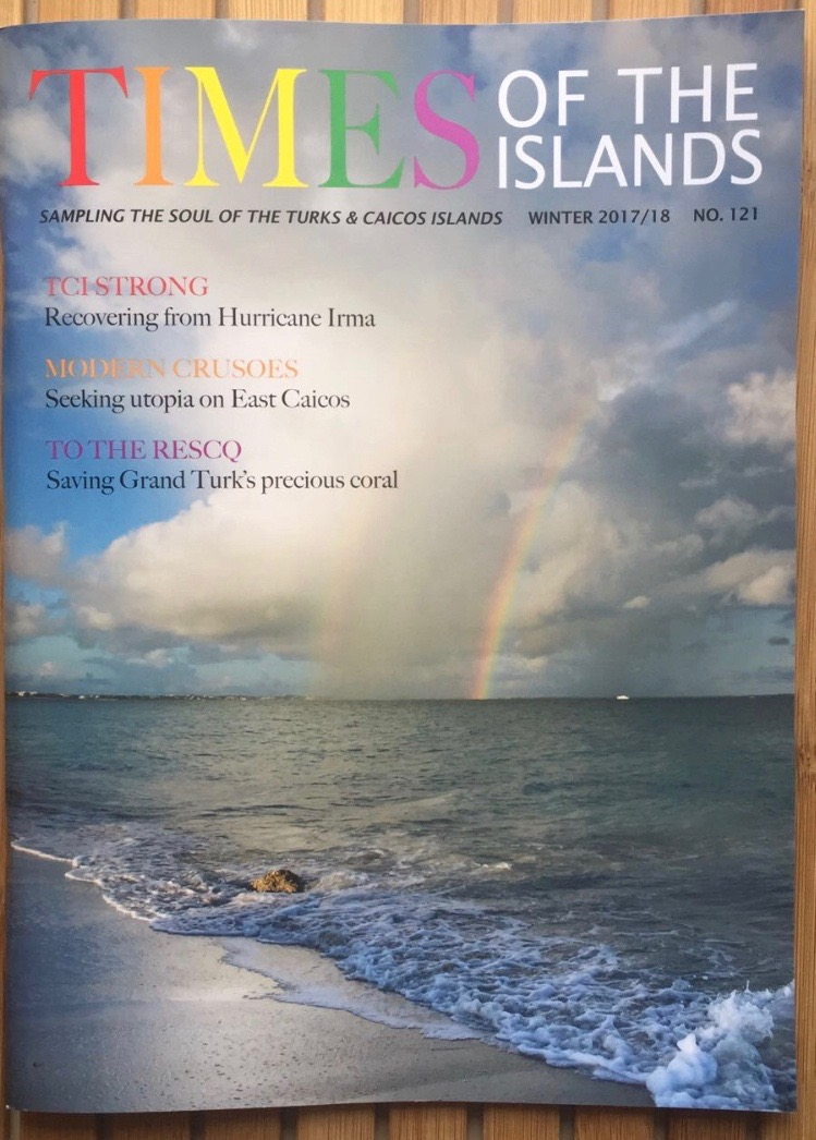 TIMES OF THE ISLANDS  - I AM HONORED TO HAVE MY IMAGE HOPE SELECTED AS THE COVER SHOT FOR THE WINTER 2017/18 ISSUE OF Times of the Islands, MY FIRST CONTRIBUTION TO THE MAGAZINE.  Up early, I looked out the window at just the right moment and dashed to Leeward Beach at top speed to make this image. For me, rainbows have always symbolized hope and opportunity. I believe this photograph captures the power, beauty and resilience of Turk & Caicos through hurricanes Irma and Maria. This image will be available for purchase for the first time via live auction at An Exclusive Evening of Art on February 3, 2018, to benefit the Edward C Gartland Youth Centre, as noted below.