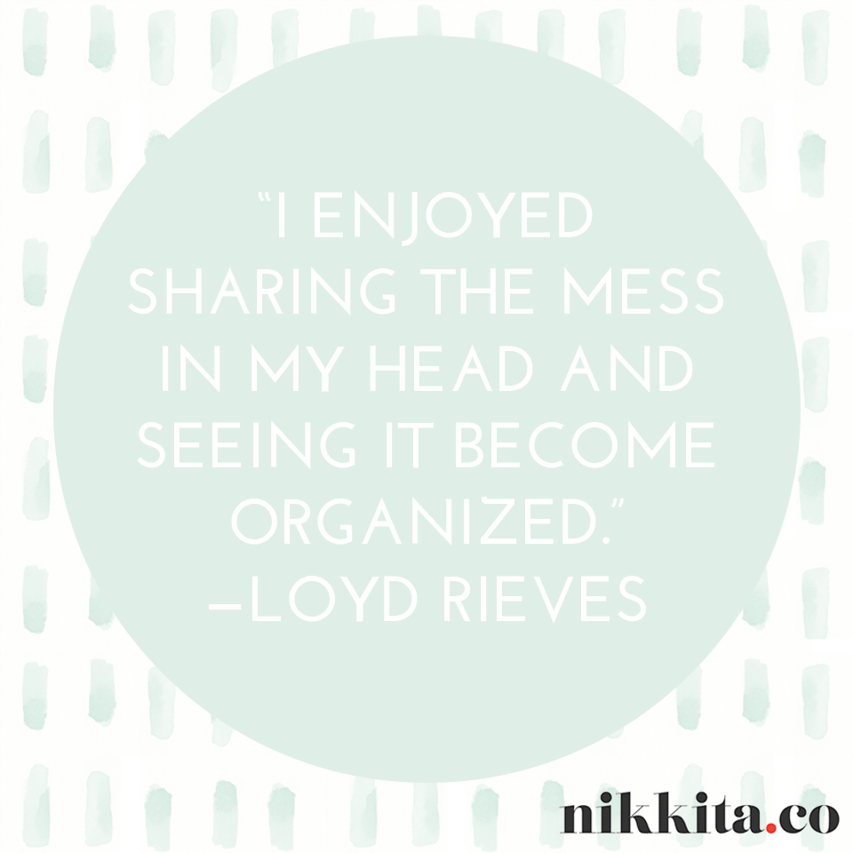 I enjoyed sharing the mess in my head and seeing it become organized. | http://nikkita.co
