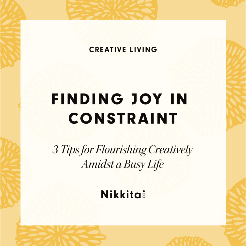 Finding Joy in Constraint: 3 Tips for Flourishing Creatively by Nikkita.Co | http://nikkita.co