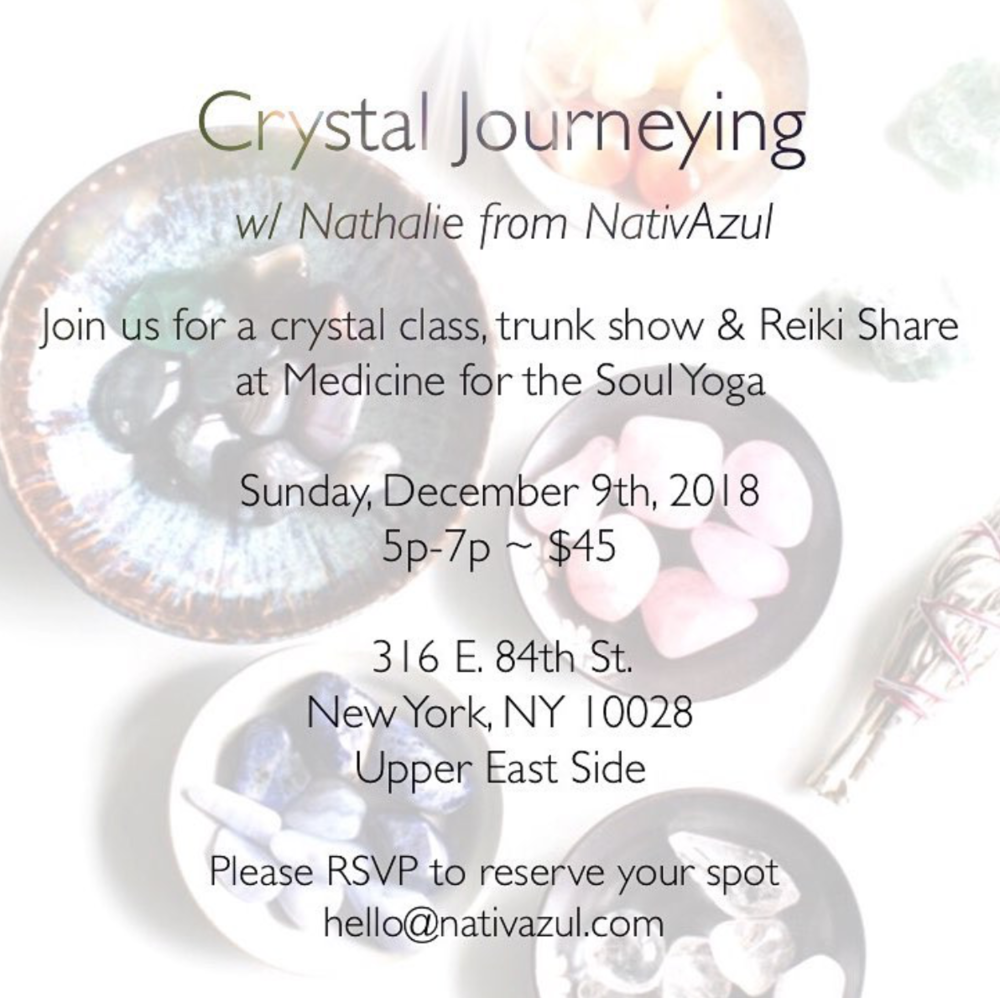 Crystal Journeying - A Crystal Class, Trunkshow & Reiki Share atMedicine for the Soul yoga.Sunday, December 9th from 5p-7p316 E. 84th St. New York, NY 10028$40 Venmo (@medicineforthesoulyoga)Join us on a crystal journey with Nathalie from NativAzul as we explore the many ways crystals can help benefit your space & wellbeing!These earthly treasures have been used in history for shamanic purposes, divination and decoration but why have crystals suddenly become so popular in the healing and new-age community of today?We will learn how to feel the energies of your stones, the origin of crystals, 7 main crystals for chakra balance, how to choose your crystals, how to tell if a crystal is fake, a variety of tools to cleanse/ program/energize your stones, what is a crystal grid and how can they help manifest your intentions. Participate in a crystal meditation that will leave you feeling receptive and open to experience the soothing energies of Reiki & Energy Healing. The class will end with a Reiki Circle facilitated by Nathalie & Amanda from Medicine for the Soul yoga.All guests will receive:- A special crystal gift!- 10% off crystal trunkshow- 10% off custom gemstone jewelry- A chance to win a Crystal Goodybag Giveaway!If paying through Venmo, please RSVP at:Hello@nativazul.comLINK TO RSVP