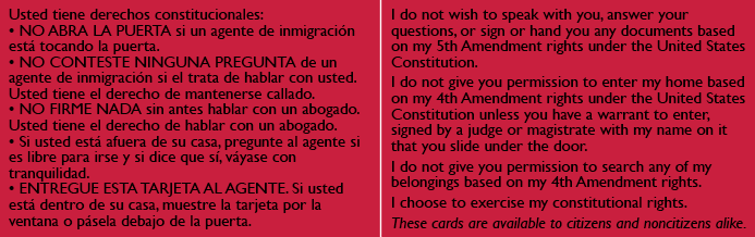 RED CARDS:  All people in the United States, regardless of immigration status, have certain rights and protections under the U.S. Constitution. The Red Cards were created to help people assert their rights and defend themselves against constitutional violations. Knowing and asserting rights can make a huge difference in many situations, such as when ICE agents go to a home.  T he Immigrant Legal Resource Center's red cards   provide critical information on how to assert these rights, along with an explanation to ICE agents that the individual is indeed asserting their rights.