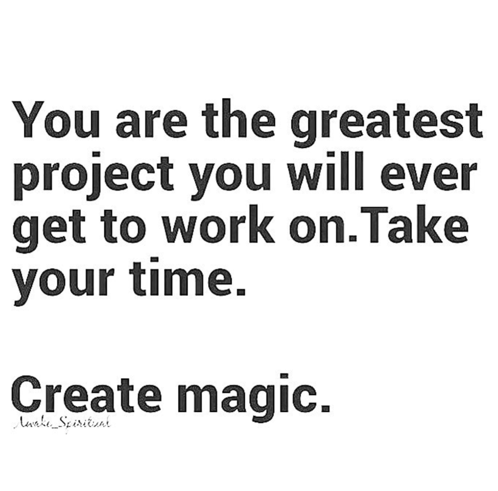 You are the greatest project: create magic.