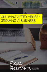 On Living After Abuse + Growing a Business: Fiona Benjamin Blog