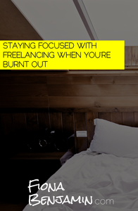STAYING FOCUSED WITH FREELANCING WHEN YOU'RE BURNT OUT - FIONA BENJAMIN BLOG