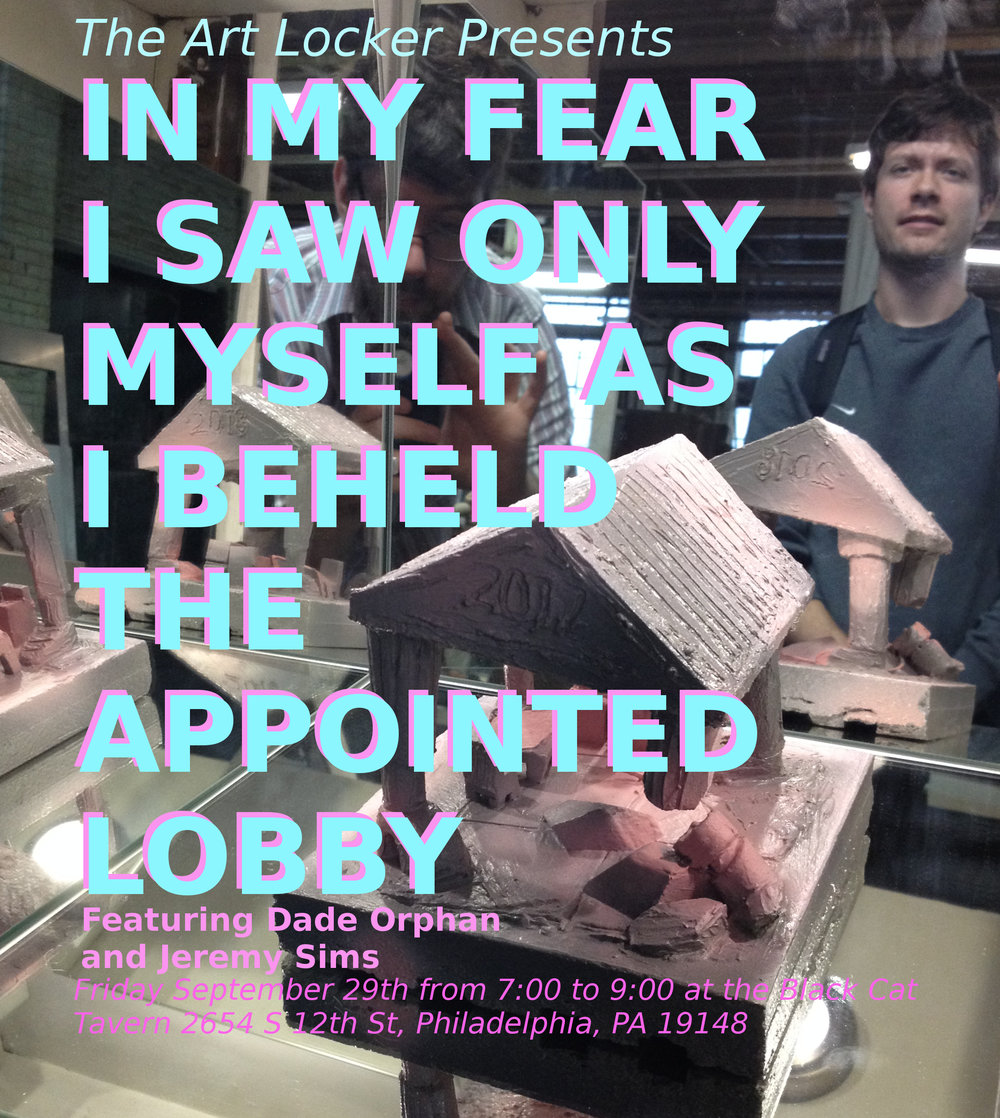 "IN MY FEAR I SAW ONLY MYSELF AS I BEHELD THE APPOINTED LOBBY    Duo show with Dade Orphan and Jeremy Sims      This show explores an aesthetic of fear and paranoia by identifying with an object or metaphorically empty, curated space. While it is common for many people to have experiences akin to some level of objectification by walking down the street, by doing one's job or being intimate with a partner the scary part can be the realization and anxiety that follows. A person who experiences such anxiety might find themselves relating to the stated title of the show, however the goal of this show is to present the beauty that can still be found in every imperfect or chaotic moment. Those of us who are trained to deal with our anxieties and fears have various ways of externalizing them into something that isn't just a feeling but can be touched, looked at or spoken to; however for the writer, ones internalized anxiety comes out in the form of objects appearing to ""misbehave""."