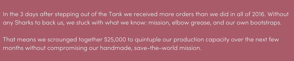 That means we scrounged together $25,000 to do what we had to do to quintuple our production capacity over the next few months without compromising our handmade, save-the-world mission a little bit of body text.png