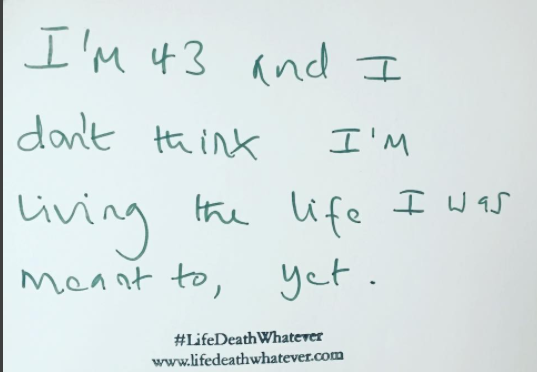 """I'm 43 and I don't think I'm living the life I was meant to, yet."" #unsaid #lifedeathwhatever"