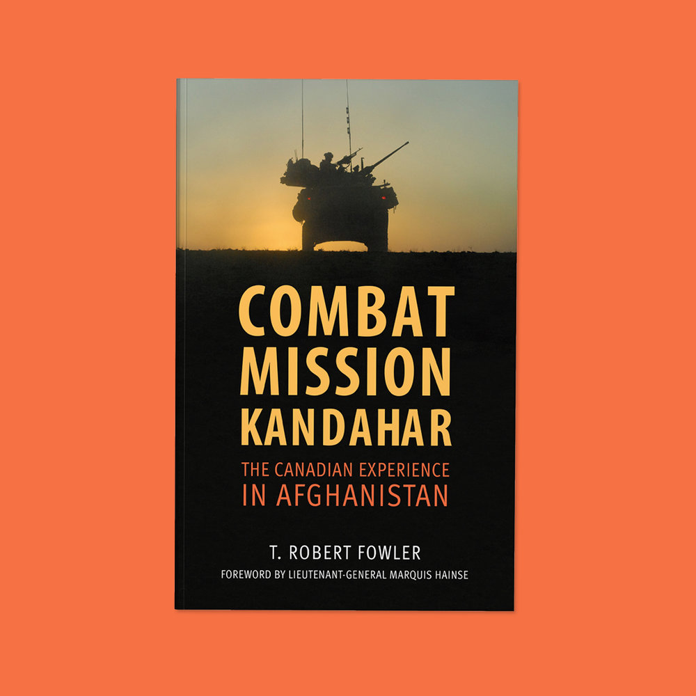 Combat Mission Kandahar  by T. Robert Fowler Cover design by Sarah Beaudin. Publisher: Dundurn Press | Genre: Non-fiction, military history  Cover features the silhouette of an army truck riding into the Kandahar sunset.