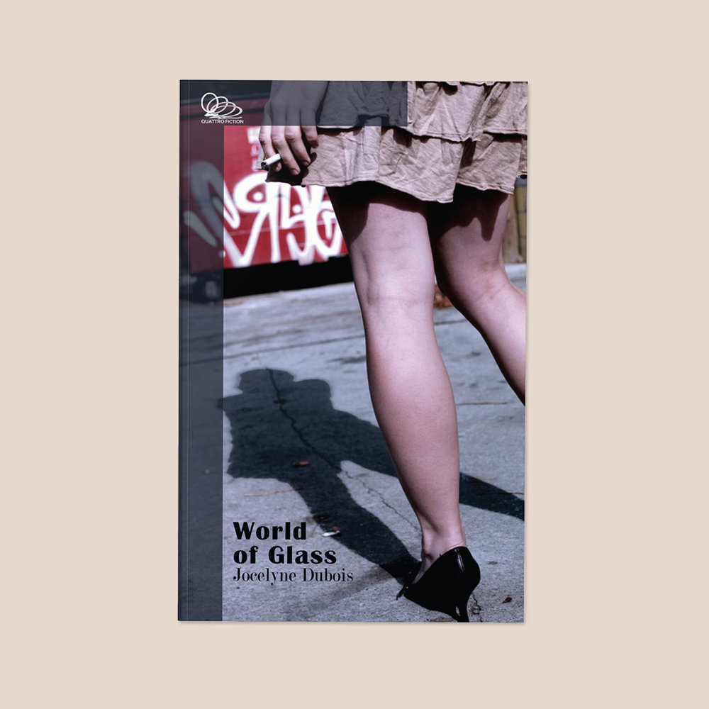 World of Glass  by Jocelyn Dubois Cover design by Sarah Beaudin. Publisher: Quattro Books | Genre: Fiction, novella  Cover features gritty photo of a women's legs and hand holding a lit cigarette, standing in front of a red dumpster.