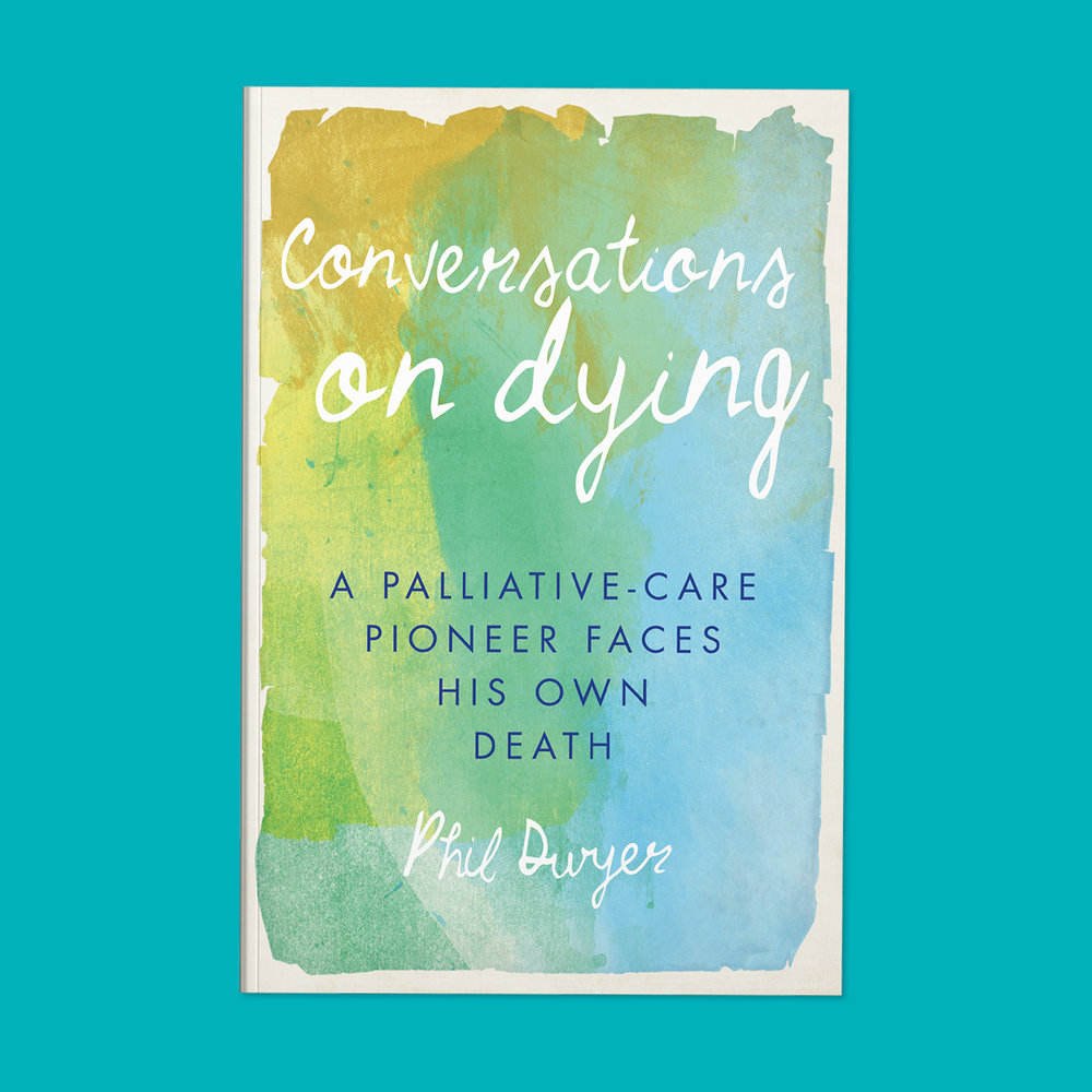 Conversations on Dying  by Phil Dwyer Cover design by Sarah Beaudin. Publisher: Dundurn Press | Genre: Non-fiction, self-help, palliative care  Cover features title written in cursive, on a watercolor background.
