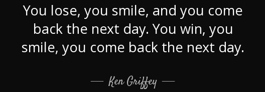 quote-you-lose-you-smile-and-you-come-back-the-next-day-you-win-you-smile-you-come-back-the-ken-griffey-134-19-99.jpg