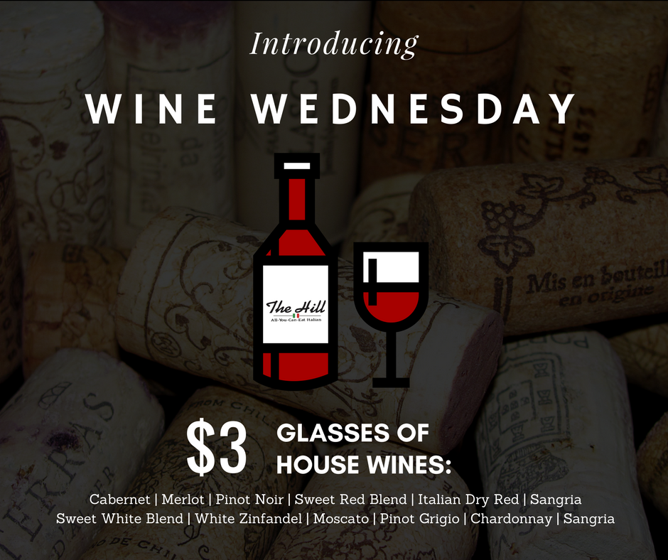 WINE WEDNESDAY - Join us and wine down with Wine Wednesdays! Every Wednesday: $3 glasses of house wines, all day long. Ask your server for details!RED: Cabernet, Merlot, Pinot Noir, Sweet Red Blend, Italian Dry Red, SangriaWHITE: Sweet White Blend, White Zinfandel, Moscato, Pinot Grigio, Chardonnay, Sangria